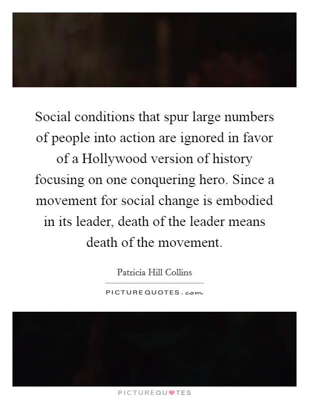 Social conditions that spur large numbers of people into action are ignored in favor of a Hollywood version of history focusing on one conquering hero. Since a movement for social change is embodied in its leader, death of the leader means death of the movement Picture Quote #1