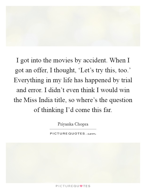 I got into the movies by accident. When I got an offer, I thought, 'Let's try this, too.' Everything in my life has happened by trial and error. I didn't even think I would win the Miss India title, so where's the question of thinking I'd come this far Picture Quote #1