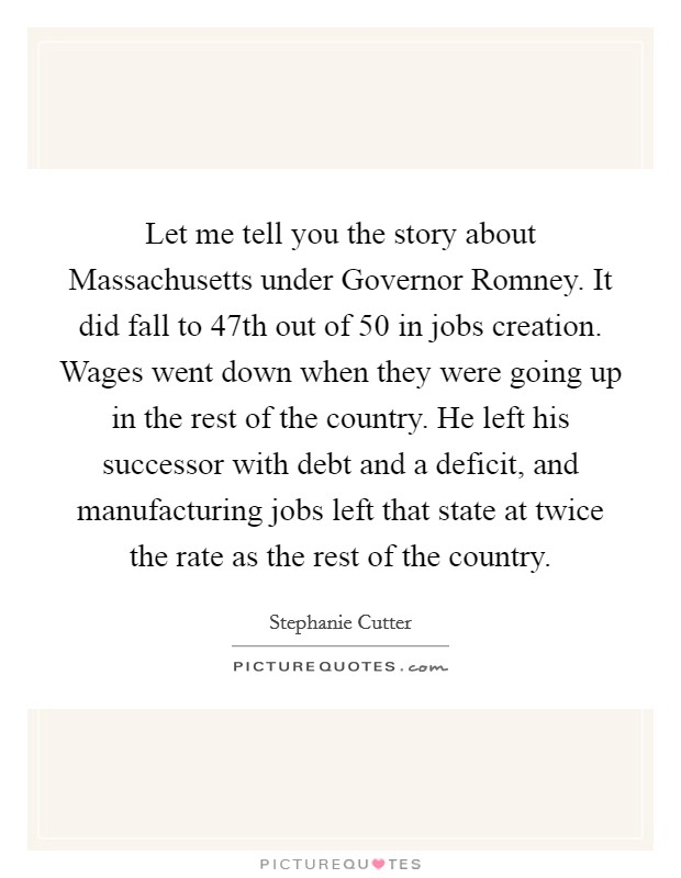 Let me tell you the story about Massachusetts under Governor Romney. It did fall to 47th out of 50 in jobs creation. Wages went down when they were going up in the rest of the country. He left his successor with debt and a deficit, and manufacturing jobs left that state at twice the rate as the rest of the country Picture Quote #1