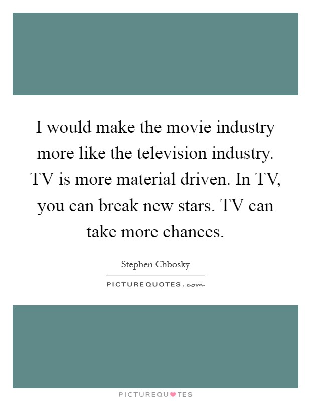 I would make the movie industry more like the television industry. TV is more material driven. In TV, you can break new stars. TV can take more chances Picture Quote #1