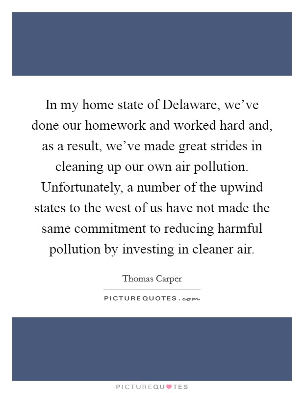 In my home state of Delaware, we've done our homework and worked hard and, as a result, we've made great strides in cleaning up our own air pollution. Unfortunately, a number of the upwind states to the west of us have not made the same commitment to reducing harmful pollution by investing in cleaner air Picture Quote #1