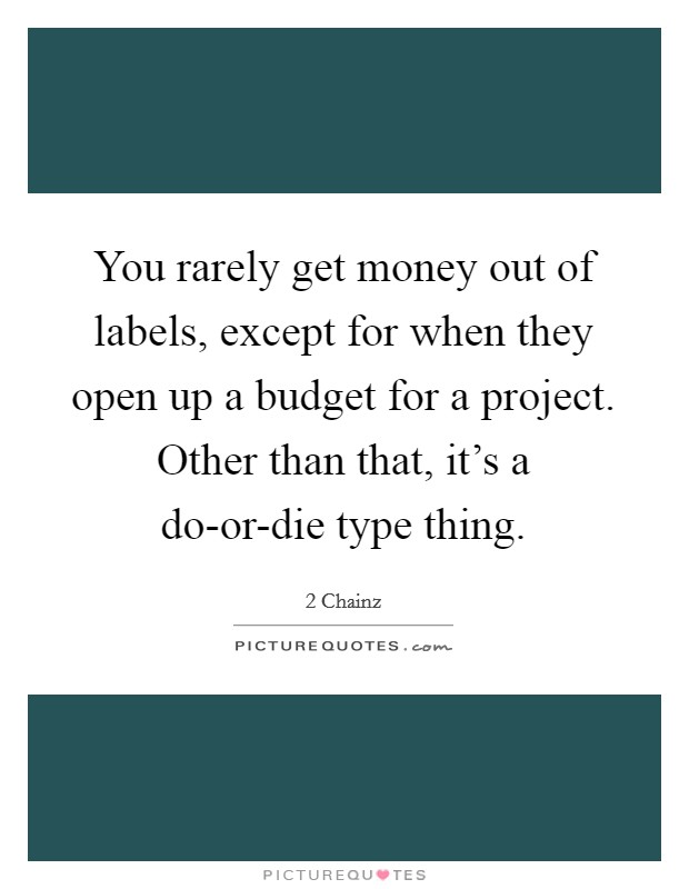 You rarely get money out of labels, except for when they open up a budget for a project. Other than that, it's a do-or-die type thing Picture Quote #1