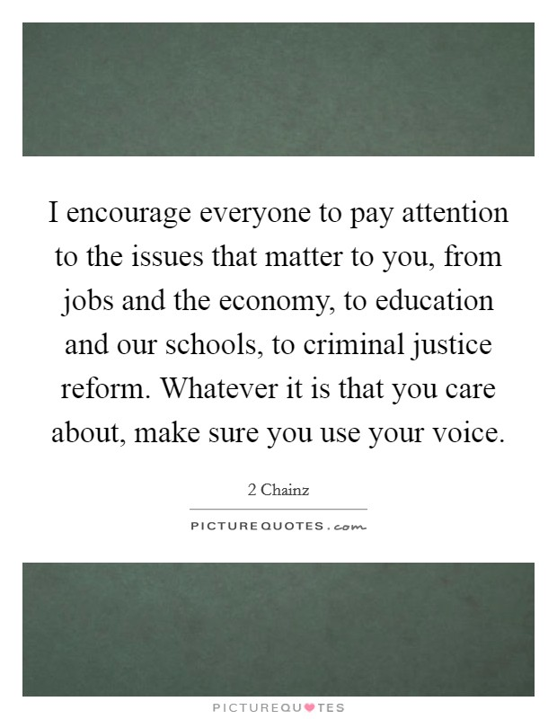 I encourage everyone to pay attention to the issues that matter to you, from jobs and the economy, to education and our schools, to criminal justice reform. Whatever it is that you care about, make sure you use your voice Picture Quote #1