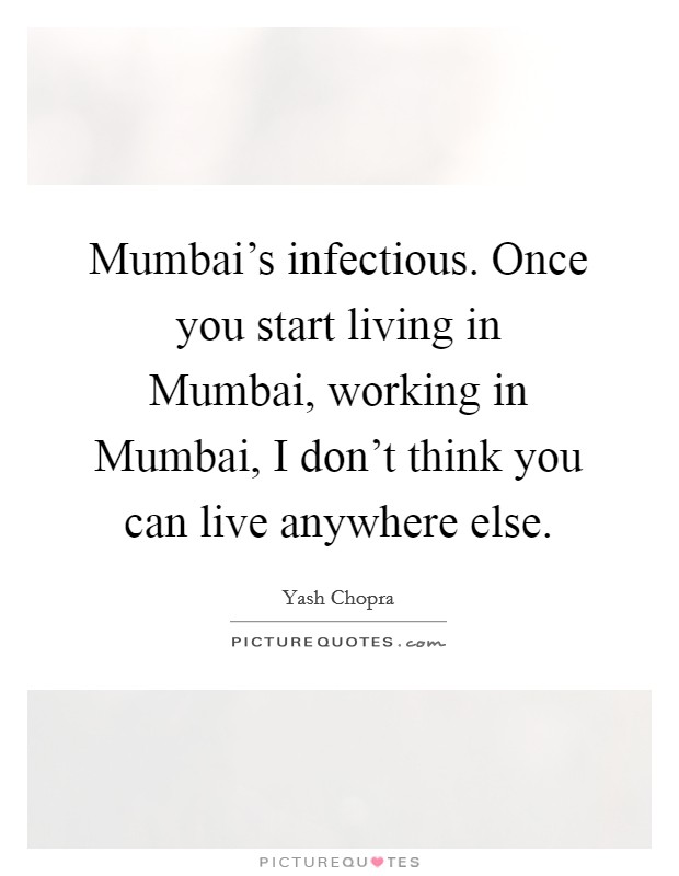 Mumbai's infectious. Once you start living in Mumbai, working in Mumbai, I don't think you can live anywhere else Picture Quote #1