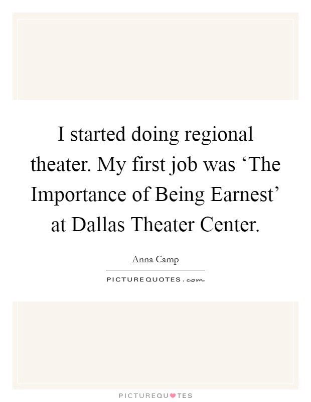 I started doing regional theater. My first job was 'The Importance of Being Earnest' at Dallas Theater Center Picture Quote #1