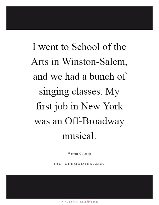 I went to School of the Arts in Winston-Salem, and we had a bunch of singing classes. My first job in New York was an Off-Broadway musical Picture Quote #1