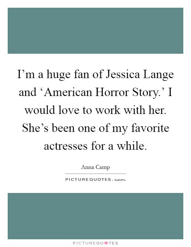 I'm a huge fan of Jessica Lange and 'American Horror Story.' I would love to work with her. She's been one of my favorite actresses for a while Picture Quote #1