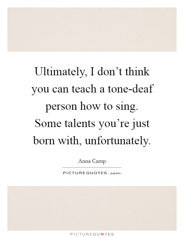 Ultimately, I don't think you can teach a tone-deaf person how to sing. Some talents you're just born with, unfortunately Picture Quote #1