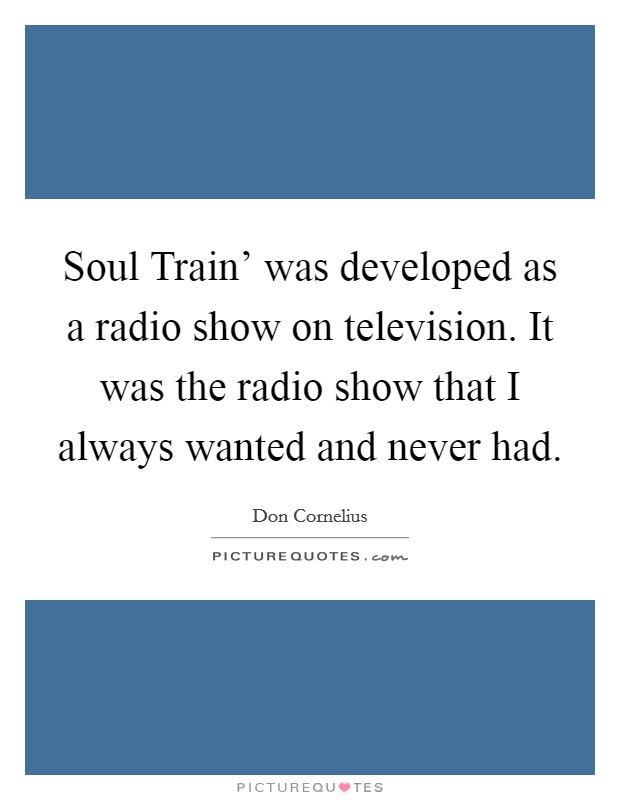 Soul Train' was developed as a radio show on television. It was the radio show that I always wanted and never had Picture Quote #1