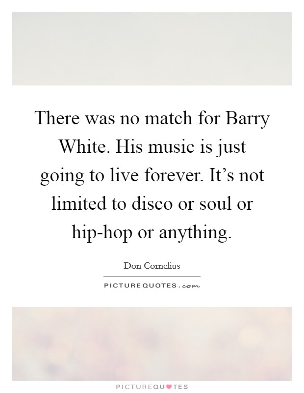 There was no match for Barry White. His music is just going to live forever. It's not limited to disco or soul or hip-hop or anything Picture Quote #1
