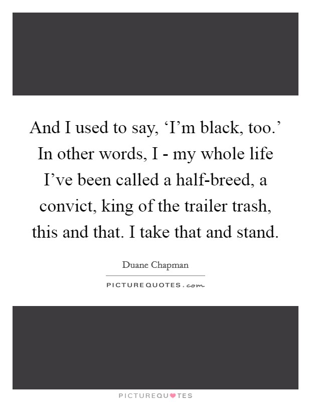 And I used to say, 'I'm black, too.' In other words, I - my whole life I've been called a half-breed, a convict, king of the trailer trash, this and that. I take that and stand Picture Quote #1