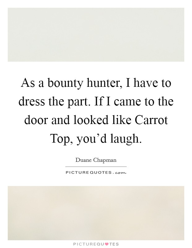 As a bounty hunter, I have to dress the part. If I came to the door and looked like Carrot Top, you'd laugh Picture Quote #1
