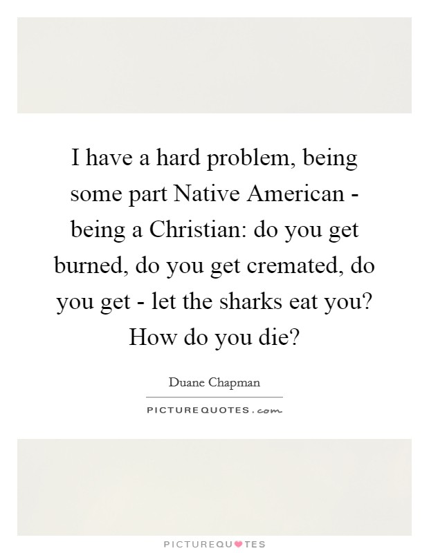 I have a hard problem, being some part Native American - being a Christian: do you get burned, do you get cremated, do you get - let the sharks eat you? How do you die? Picture Quote #1