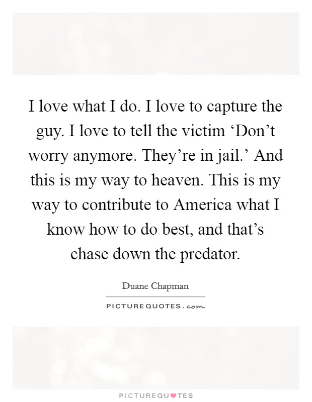 I love what I do. I love to capture the guy. I love to tell the victim 'Don't worry anymore. They're in jail.' And this is my way to heaven. This is my way to contribute to America what I know how to do best, and that's chase down the predator Picture Quote #1