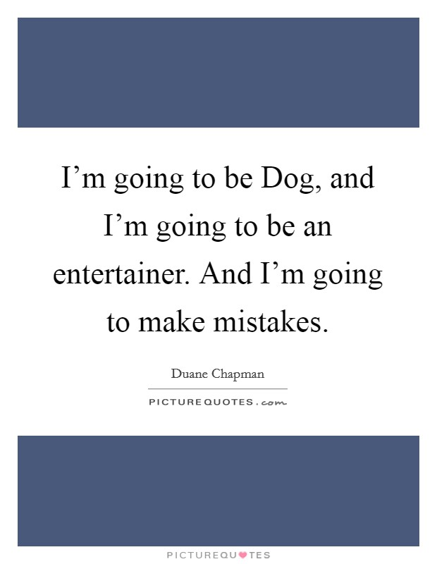 I'm going to be Dog, and I'm going to be an entertainer. And I'm going to make mistakes Picture Quote #1