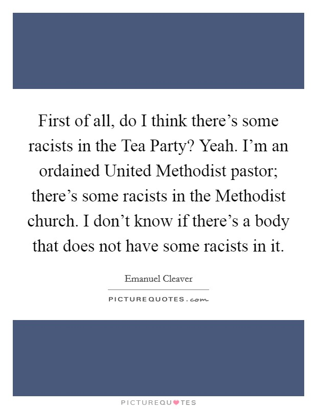 First of all, do I think there's some racists in the Tea Party? Yeah. I'm an ordained United Methodist pastor; there's some racists in the Methodist church. I don't know if there's a body that does not have some racists in it Picture Quote #1