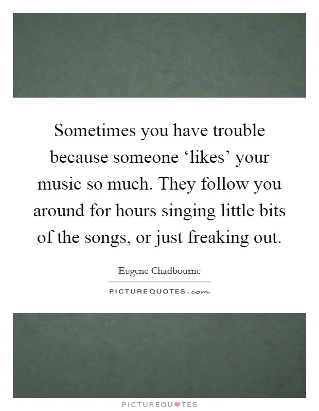 Sometimes you have trouble because someone 'likes' your music so much. They follow you around for hours singing little bits of the songs, or just freaking out Picture Quote #1