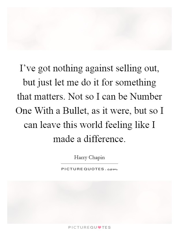 I've got nothing against selling out, but just let me do it for something that matters. Not so I can be Number One With a Bullet, as it were, but so I can leave this world feeling like I made a difference Picture Quote #1