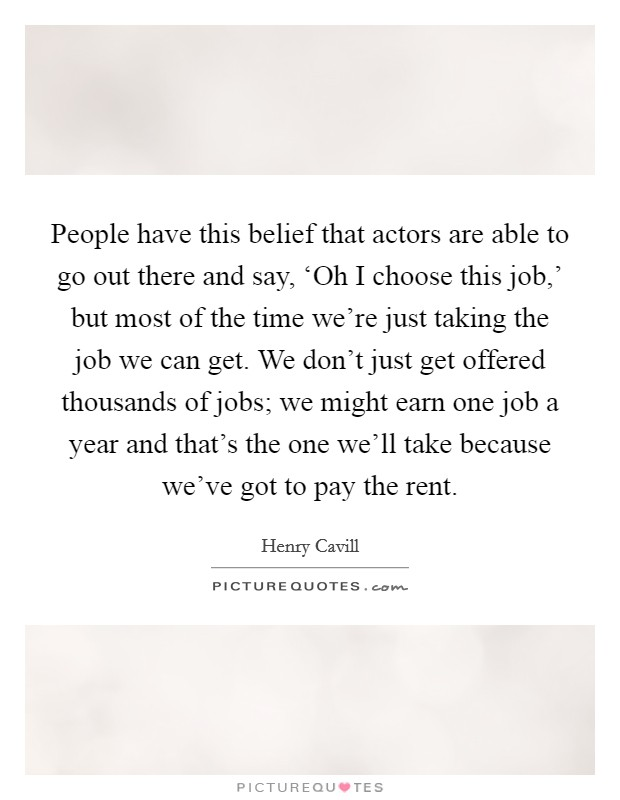 People have this belief that actors are able to go out there and say, 'Oh I choose this job,' but most of the time we're just taking the job we can get. We don't just get offered thousands of jobs; we might earn one job a year and that's the one we'll take because we've got to pay the rent Picture Quote #1