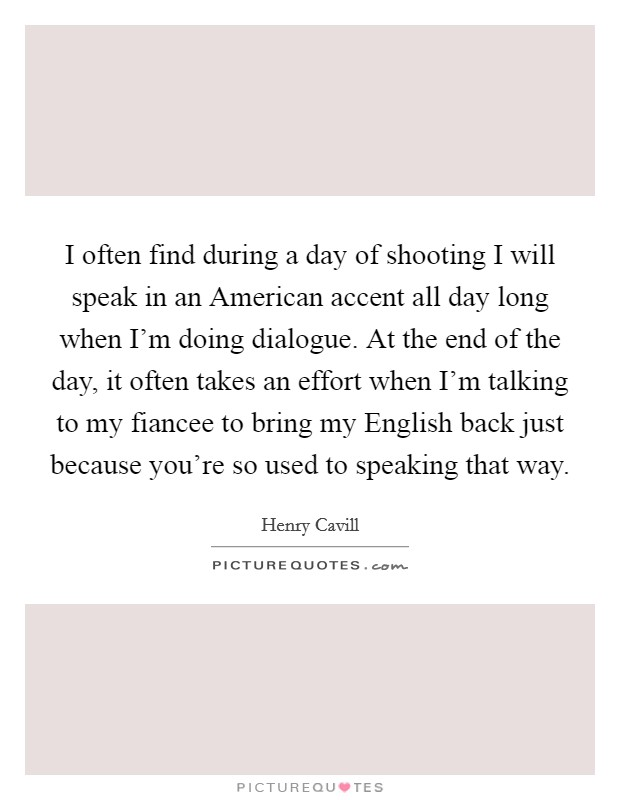I often find during a day of shooting I will speak in an American accent all day long when I'm doing dialogue. At the end of the day, it often takes an effort when I'm talking to my fiancee to bring my English back just because you're so used to speaking that way Picture Quote #1