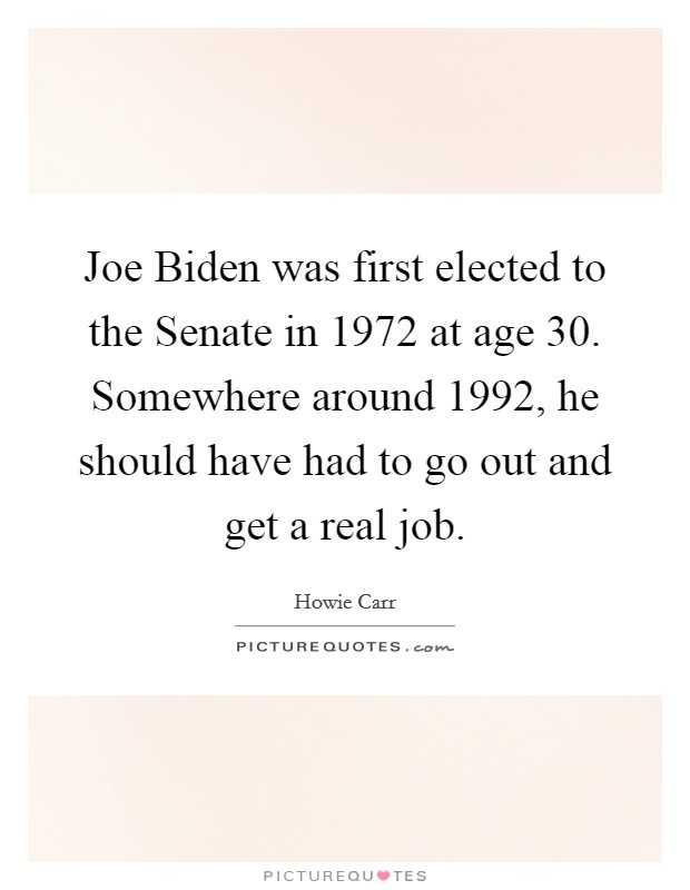 Joe Biden was first elected to the Senate in 1972 at age 30. Somewhere around 1992, he should have had to go out and get a real job Picture Quote #1
