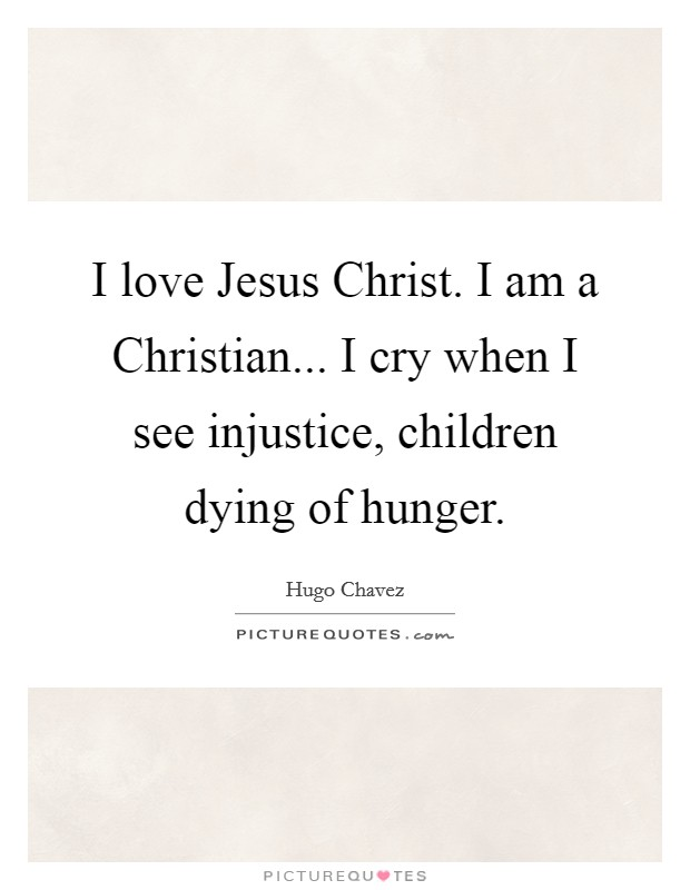 I love Jesus Christ. I am a Christian... I cry when I see injustice, children dying of hunger Picture Quote #1
