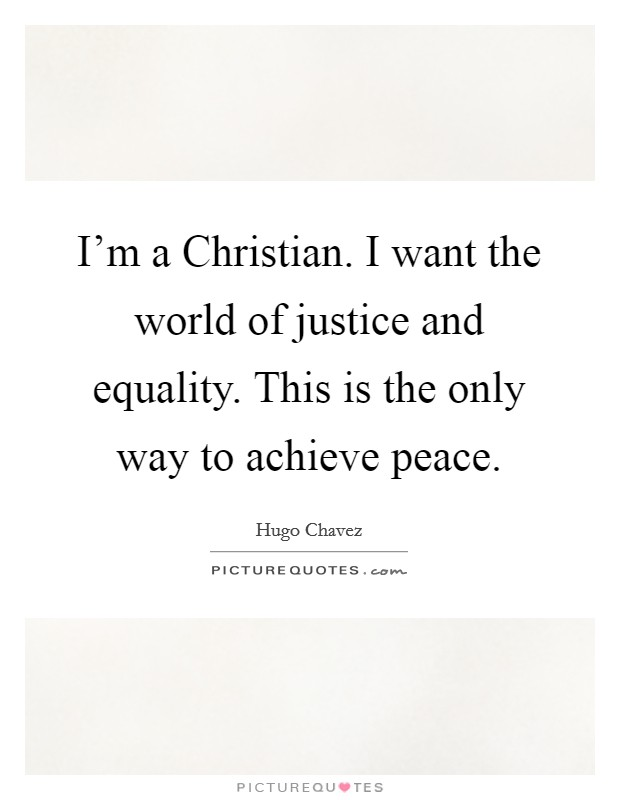 I'm a Christian. I want the world of justice and equality. This is the only way to achieve peace Picture Quote #1