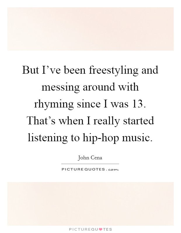 But I've been freestyling and messing around with rhyming since I was 13. That's when I really started listening to hip-hop music Picture Quote #1