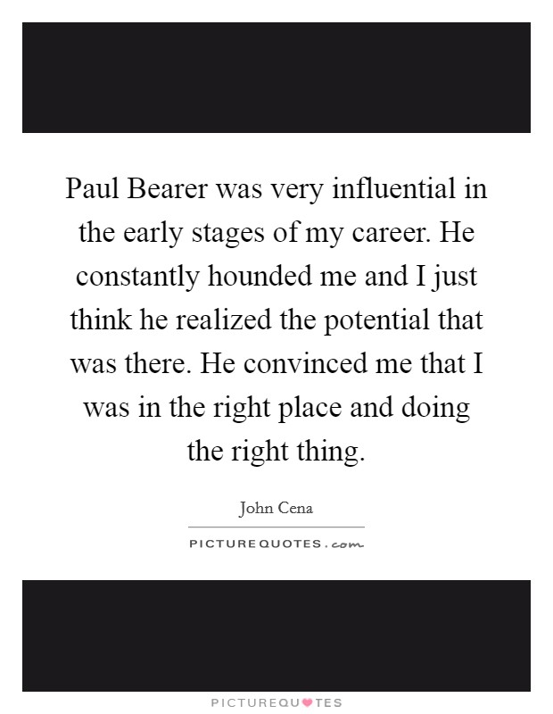 Paul Bearer was very influential in the early stages of my career. He constantly hounded me and I just think he realized the potential that was there. He convinced me that I was in the right place and doing the right thing Picture Quote #1
