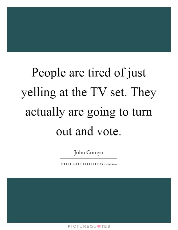 People are tired of just yelling at the TV set. They actually are going to turn out and vote Picture Quote #1