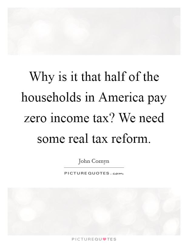 Why is it that half of the households in America pay zero income tax? We need some real tax reform Picture Quote #1