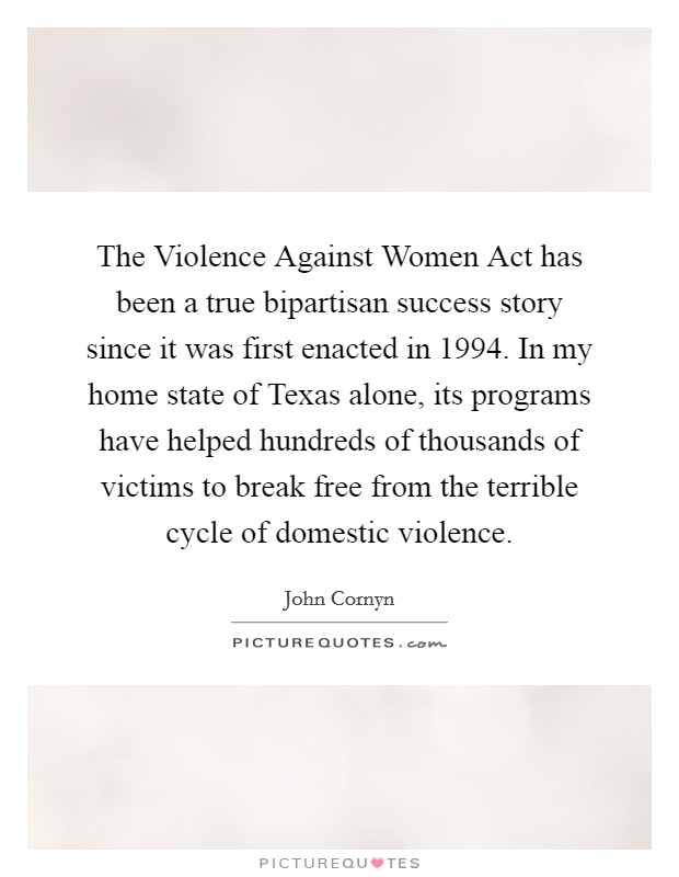 The Violence Against Women Act has been a true bipartisan success story since it was first enacted in 1994. In my home state of Texas alone, its programs have helped hundreds of thousands of victims to break free from the terrible cycle of domestic violence Picture Quote #1