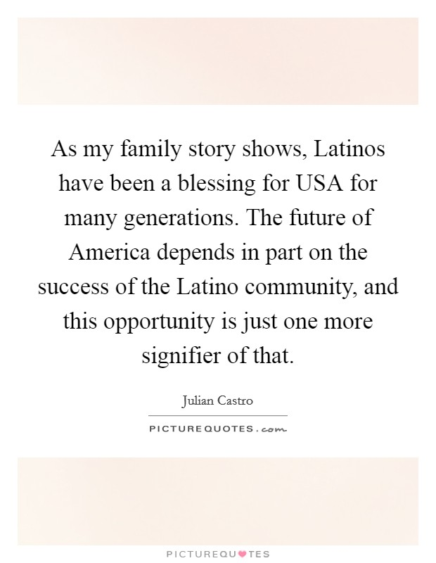 As my family story shows, Latinos have been a blessing for USA for many generations. The future of America depends in part on the success of the Latino community, and this opportunity is just one more signifier of that Picture Quote #1