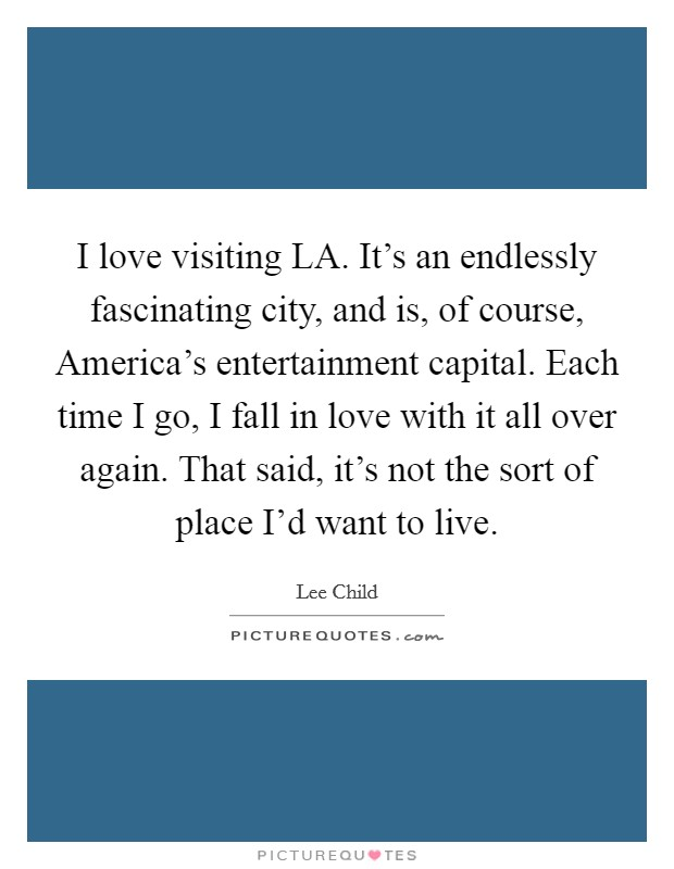 I love visiting LA. It's an endlessly fascinating city, and is, of course, America's entertainment capital. Each time I go, I fall in love with it all over again. That said, it's not the sort of place I'd want to live Picture Quote #1
