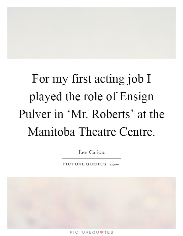 For my first acting job I played the role of Ensign Pulver in 'Mr. Roberts' at the Manitoba Theatre Centre Picture Quote #1