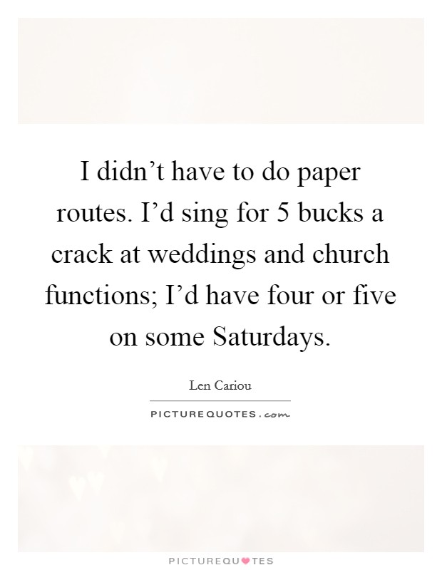I didn't have to do paper routes. I'd sing for 5 bucks a crack at weddings and church functions; I'd have four or five on some Saturdays Picture Quote #1