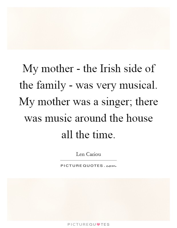 My mother - the Irish side of the family - was very musical. My mother was a singer; there was music around the house all the time Picture Quote #1