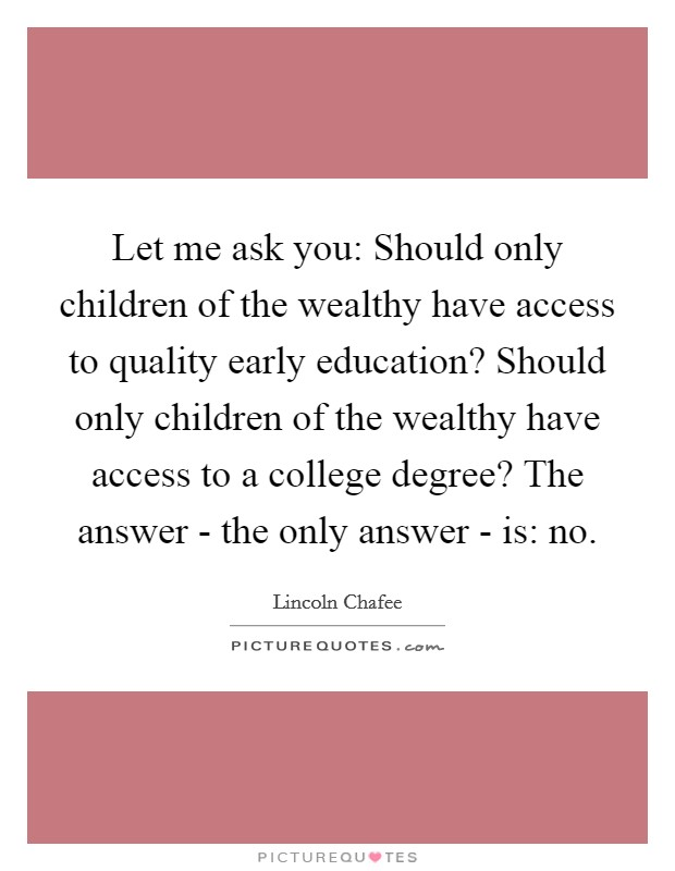 Let me ask you: Should only children of the wealthy have access to quality early education? Should only children of the wealthy have access to a college degree? The answer - the only answer - is: no Picture Quote #1