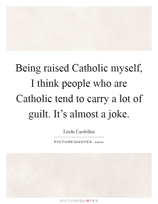 Being raised Catholic myself, I think people who are Catholic tend to carry a lot of guilt. It's almost a joke Picture Quote #1
