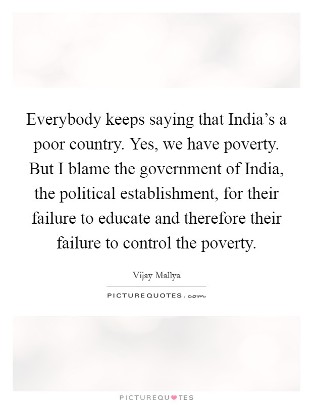 Everybody keeps saying that India's a poor country. Yes, we have poverty. But I blame the government of India, the political establishment, for their failure to educate and therefore their failure to control the poverty Picture Quote #1