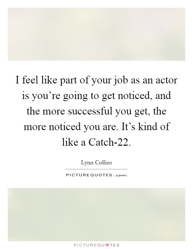 I feel like part of your job as an actor is you're going to get noticed, and the more successful you get, the more noticed you are. It's kind of like a Catch-22 Picture Quote #1