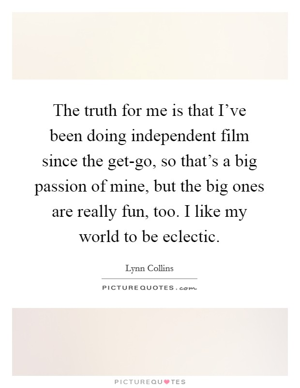 The truth for me is that I've been doing independent film since the get-go, so that's a big passion of mine, but the big ones are really fun, too. I like my world to be eclectic Picture Quote #1