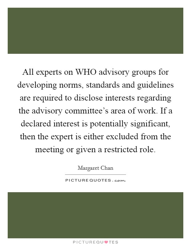 All experts on WHO advisory groups for developing norms, standards and guidelines are required to disclose interests regarding the advisory committee's area of work. If a declared interest is potentially significant, then the expert is either excluded from the meeting or given a restricted role Picture Quote #1