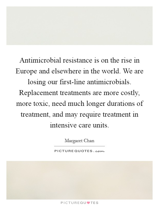 Antimicrobial resistance is on the rise in Europe and elsewhere in the world. We are losing our first-line antimicrobials. Replacement treatments are more costly, more toxic, need much longer durations of treatment, and may require treatment in intensive care units Picture Quote #1