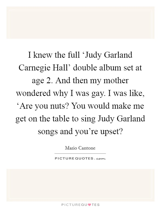 I knew the full 'Judy Garland Carnegie Hall' double album set at age 2. And then my mother wondered why I was gay. I was like, 'Are you nuts? You would make me get on the table to sing Judy Garland songs and you're upset? Picture Quote #1