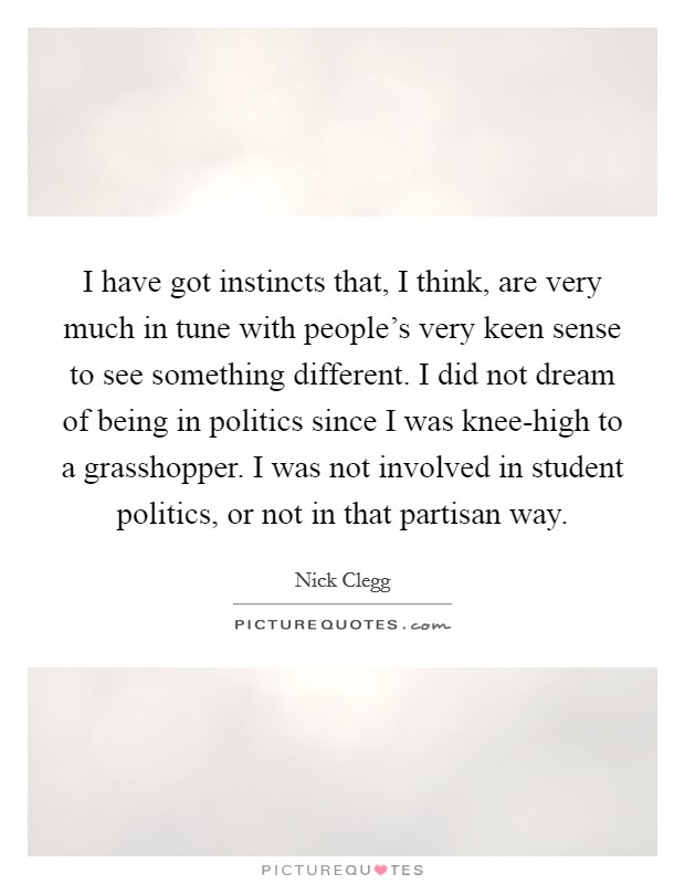 I have got instincts that, I think, are very much in tune with people's very keen sense to see something different. I did not dream of being in politics since I was knee-high to a grasshopper. I was not involved in student politics, or not in that partisan way Picture Quote #1