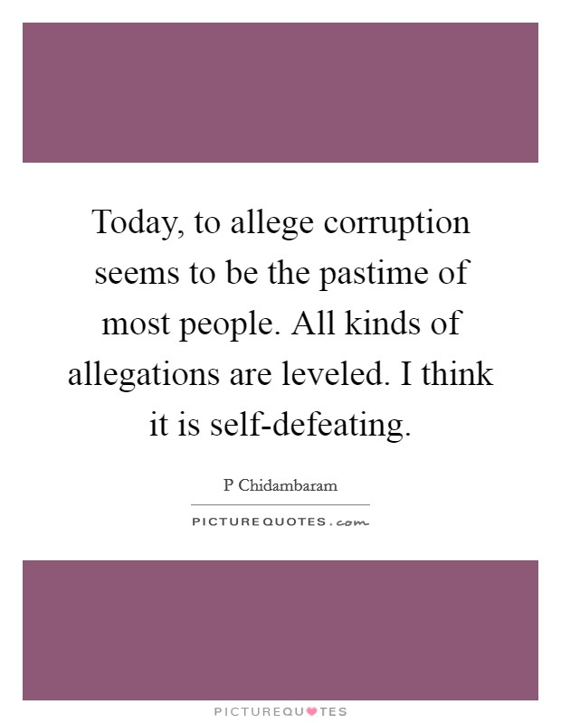Today, to allege corruption seems to be the pastime of most people. All kinds of allegations are leveled. I think it is self-defeating Picture Quote #1
