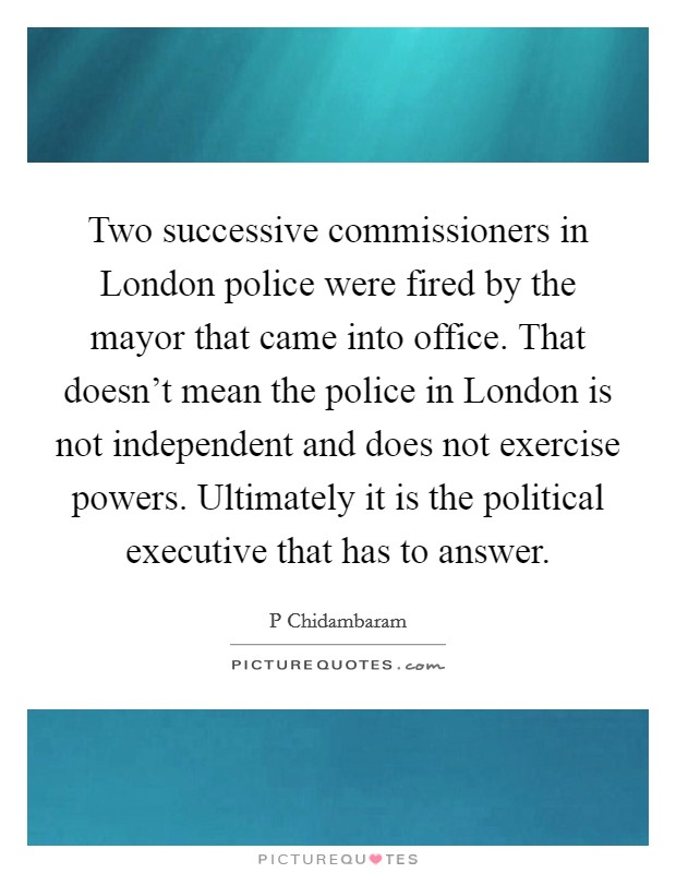 Two successive commissioners in London police were fired by the mayor that came into office. That doesn't mean the police in London is not independent and does not exercise powers. Ultimately it is the political executive that has to answer Picture Quote #1