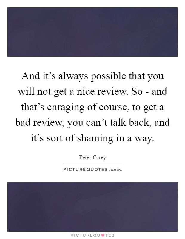 And it's always possible that you will not get a nice review. So - and that's enraging of course, to get a bad review, you can't talk back, and it's sort of shaming in a way Picture Quote #1