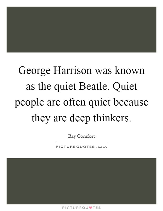 George Harrison was known as the quiet Beatle. Quiet people are often quiet because they are deep thinkers Picture Quote #1